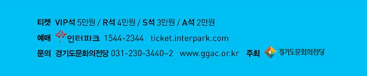 티켓: VIP석 5만원 / R석 4만원 / S석 3만원 / A석 2만원, 예매: 인터파크 1544-2344 ticket.interpark.com, 문의: 경기도문화의전당 031-230-3440~2 www.ggac.or.kr, 주최: 경기도문화의전당