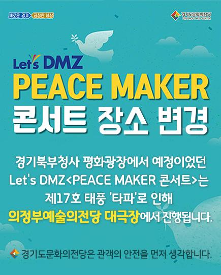 경기북부청사 평화광장에서 예정이었던 Let's DMZ<PEACE MAKER 콘서트>는 제17호 태풍 '타파'로 인해 의정부예술의전당 대극장에서 진행됩니다.    - 경기도문화의전당은 관객의 안전을 먼저 생각합니다. -