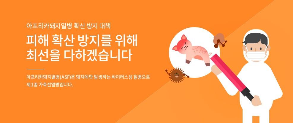 아프리카돼지열병 확산 방지 대책  피해 확산 방지를 위해 최선을 다하겠습니다. 아프리카돼지열병(ASF)은 돼지에만 발생하는 바이러스성 질병으로 제1종 가축전염병입니다.
